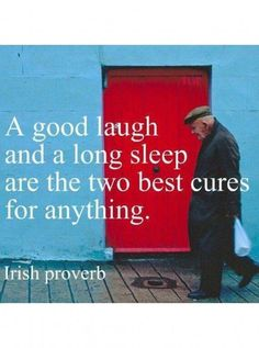 A good laugh & a long sleep are the two best cures for anything ` Irish Proverb