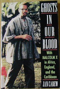 Ghosts in Our Blood: With Malcolm X in Africa, England, and the Caribbean by Jan R. Carew. $4.69. Publication: October 1994. Publisher: Lawrence Hill & Co; Lst Ed edition (October 1994). Author: Jan R. Carew  http://stjohns.waldo.kohalibrary.com/cgi-bin/koha/opac-detail.pl?biblionumber=251114