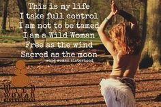 This is my life. I take full control. I am not be tamed. I am a Wild Woman. Free as the wind, Sacred as the Moon.   Wild Woman Sisterhood