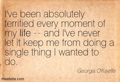I've been absolutely terrified every moment of my life—and I've never let it keep me from doing a single thing I wanted to do. ~Georgia O'Keeffe quote