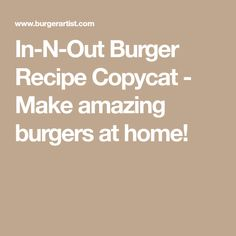 In-N-Out Burger Recipe Copycat - Make amazing burgers at home!