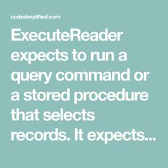 ExecuteReader expects to run a query command or a stored procedure that selects records. It expects to have one or more resultsets to return. cmd.Connection.Open(); SqlDataReader dr = cmd.ExecuteReader(); // process the resultset(s) here cmd.Connection.Close(); You access the selected records using the SqlDataReader object and use the method Read to loop through them. You move…