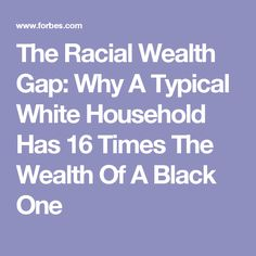 The Racial Wealth Gap: Why A Typical White Household Has 16 Times The Wealth Of A Black One