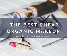 Are You Looking For Cheap Organic Makeup? Learn What Brands Offer Affordability But Don't Compromise on Safety.