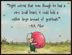 """""""Piglet noticed that even though he had a very small heart, it could hold a rather large aount of gratitude."""" -- Winnie the Pooh (A. Milne) …shared by Vivikene Winnie The Pooh Quotes, Winnie The Pooh Friends, Piglet Quotes, Great Quotes, Me Quotes, Inspirational Quotes, Thank You Quotes, Qoutes, Yoga Quotes"""