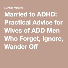 Married to ADHD: Practical Advice for Wives of ADD Men Who Forget, Ignore, Wander Off
