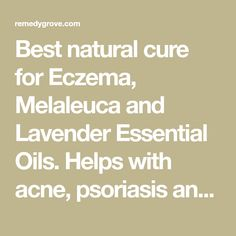 Best natural cure for Eczema, Melaleuca and Lavender Essential Oils. Helps with acne, psoriasis and many other skin conditions.