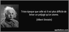 Triste époque que celle où il est plus difficile de briser un préjugé qu'un atome. - Albert Einstein