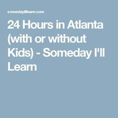 24 Hours in Atlanta (with or without Kids) - Someday I'll Learn