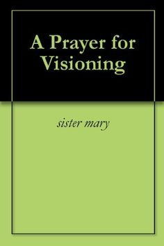 A Prayer for Visioning by sister mary. $1.25. 2 pages. A Prayer for Visioning chatholic                            Show more                               Show less