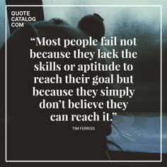 """""""Most people fail not because they lack the skills or aptitude to reach their goal but because they simply don't believe they can reach it."""" — Tim Ferriss"""