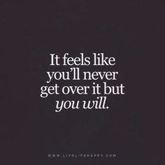Live Life Happy Quote - It feels like you'll never get over it but you will.