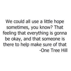 """We could all use a little hope sometimes, you know? That feeling that everything is gonna be okay, and that someone is there to help make sure of that.."" -One Tree Hill"