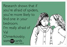 Research shows that if you're afraid of spiders, you're more likely to find one in your bedroom. I'm really afraid of Val Chmerkovskiy.