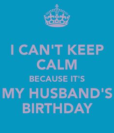 I CAN'T KEEP CALM BECAUSE IT'S MY HUSBAND'S BIRTHDAY - KEEP CALM AND CARRY ON Image Generator - brought to you by the Ministry of Information
