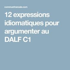12 expressions idiomatiques pour argumenter au DALF C1 French, Simple, Learn French, French Tips, Fle, Speech Act, Reading Comprehension, Grammar, French People