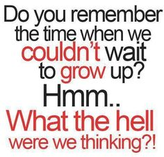 Do you remember the time when we couldn't wait to grow up? Hmm.. what the hell were we thinking?! thedailyquotes.com