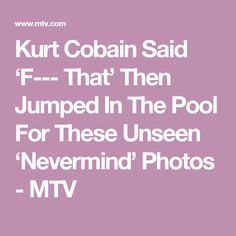 Kurt Cobain Said 'F--- That' Then Jumped In The Pool For These Unseen 'Nevermind' Photos - MTV