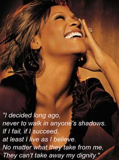 """I decided long ago, never to walk in anyone's shadow, if I fail, or if I succeed at least I did as I believe.  No matter what they take from me , they can't take away my dignity."" ..... Whitney Houston : The Greatest Love Of All"