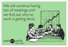 We will continue having lots of meetings until we find out why no work is getting done #work #quotes #funny