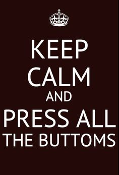 Keep calm and press all the buttoms