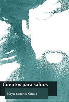Cuentos para sabios (Spanish Edition) by Mayte Sánchez Chuliá, http://www.amazon.com/dp/B00PHPLBPG/ref=cm_sw_r_pi_dp_zE8Cub033KXYP