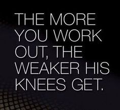 the more you work out, the weaker his knees get.