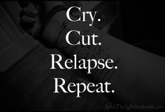 cry cut relapse repeat.   the cycle of a cutter.