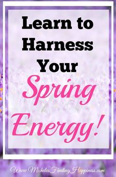 Spring has sprung and now you want to do a lot of things you have been putting off all winter. Here is a way to harness all of that energy.