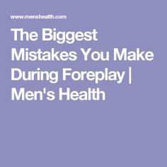 The Biggest Mistakes You Make During Foreplay   Men's Health