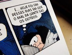 É... Hoje foi um desses dias em que o mal da gente são os outros. - Mafalda