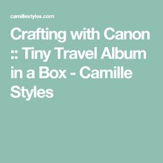 Crafting with Canon :: Tiny Travel Album in a Box - Camille Styles