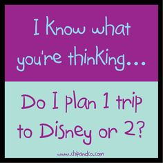 I know what you are thinking....Do I plan 1 trip to Disney or 2.