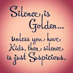 silence is golden...unless you have kids, then silence is just suspicious.