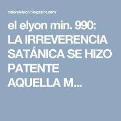 el elyon min. 990: LA IRREVERENCIA SATÁNICA SE HIZO PATENTE AQUELLA M...