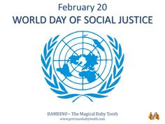 "February 20 WORLD DAY OF SOCIAL JUSTICE ""The observance of the day should contribute to the efforts of the international community in poverty eradication, promotion of full employment and decent work, gender equity and justice for all."" United Nations BAMBINO - The Magical Baby Tooth www.preciousbabytooth.com #February20 #WorldDayOfSocialJustice #UN #AlmanacOfTheDay #Bambino #MagicalBabyTooth"