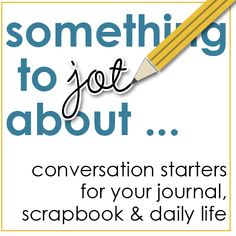 Something to JOT about... conversation starters for your journal, scrapbook & daily life.