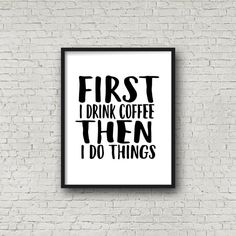 First I Drink Coffee Then I Do Things Print by SincerelyByNicole                                                                                                                                                                                 More