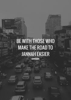 """Be with those who make the road to Jannah easier."""