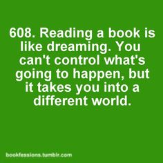 608. Reading a book is like dreaming. You can't control what's going to happen, but it takes you into a different world.