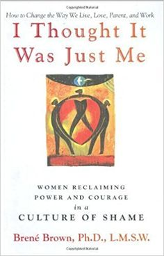 I Thought It Was Just Me: Women Reclaiming Power and Courage in a Culture of Shame by Brown