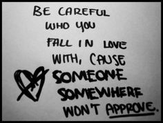Be careful who you fall in love with 'cause someone somewhere won't approve. Some one should be able to fall in love with anyone. Anybody who does not approve, their opinion doesn't count. Love is love and if you love someone a lot then be with them. Emo Love Quotes, Sad Life Quotes, Top Quotes, Relationship Quotes, Quotes To Live By, Sad Sayings, Relationships, Quirky Quotes, Year Quotes