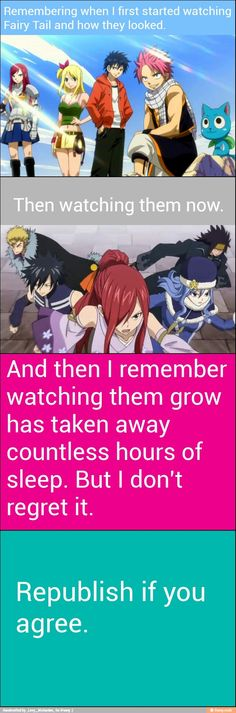 I have watched them since the first episode was released!! I still love them all, they have actually taught me more then I could ever learn in school! Fairytail is awesome <3