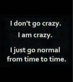 I don't go crazy.