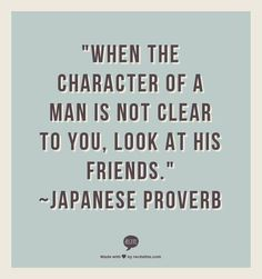 """""""When the character of a man is not clear to you, look at his friends."""" ~Japanese Proverb// ◆Okay but the are FAKE ppl in this world who fool almost everybody. I know at least 2 their friend don't have a CLUE! Quotable Quotes, Wisdom Quotes, Words Quotes, Quotes To Live By, Me Quotes, Motivational Quotes, Inspirational Quotes, Sayings, Will Quotes"""