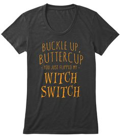 Buckle up, buttercup. You just flipped my WITCH SWITCH!