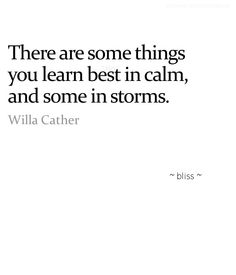 There are some things you learn best in calm, and some in storms. ~Willa Cather.