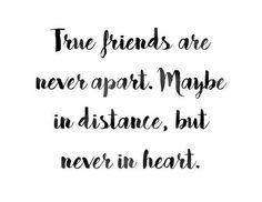 """""""True friends are never apart. Maybe in distance, but never in Heart!"""""""