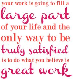 do what you believe is GREAT WORK