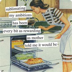 sublimating my ambitions has been every bit as rewarding as mother told me it would be - Anne Taintor Housewife Meme, Retro Housewife, Retro Humor, Vintage Humor, Vintage Quotes, Altered Book Art, Girlfriend Humor, Anne Taintor, I Love To Laugh
